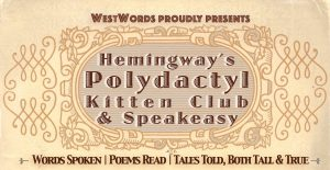 WestWords Proudly Presents Hemingway's Polydactyl Kitten Club and Speakeasy Words Spoken, Poems read, Tales Told, both tall and true