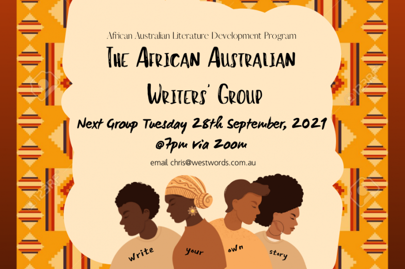 Flyer with text The African Australian Writers' Group, Next Group Tuesday 28th September 2021 for more info contact chris@westwords.com.au The Graphics are plain background with a Kente cloth place on top. There are four brown torso figures, two with short afro hair, one with a head wrap and one with a larger afro hairstyle. The words Write Your Own Story are printed across their shirts